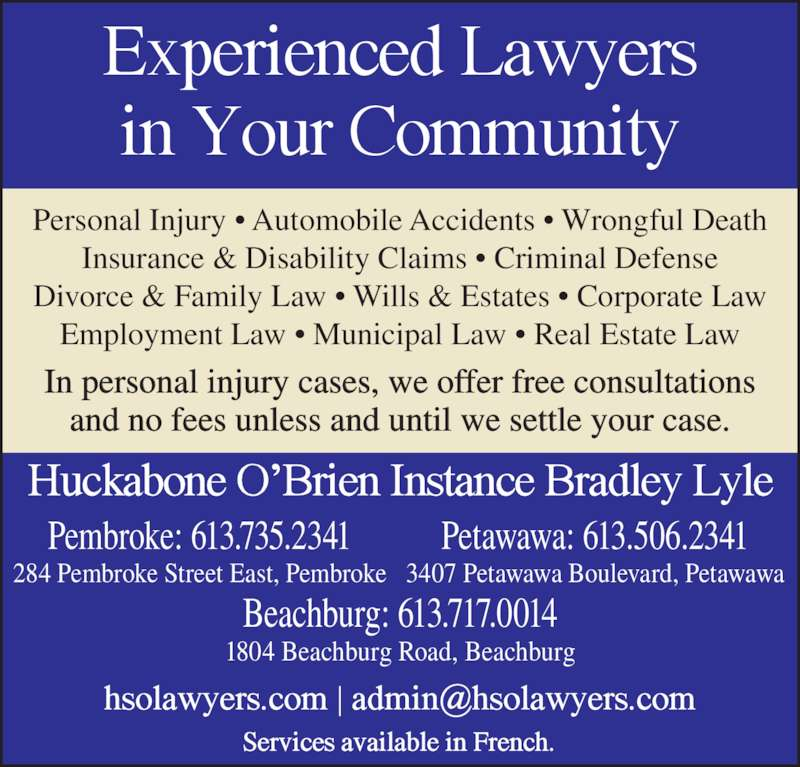 Huckabone O'Brien Instance Bradley Lyle (613-735-2341) - Display Ad - Personal Injury • Automobile Accidents • Wrongful Death Insurance & Disability Claims • Criminal Defense Divorce & Family Law • Wills & Estates • Corporate Law Employment Law • Municipal Law • Real Estate Law In personal injury cases, we offer free consultations and no fees unless and until we settle your case. Beachburg: 613.717.0014 1804 Beachburg Road, Beachburg Pembroke: 613.735.2341 284 Pembroke Street East, Pembroke Petawawa: 613.506.2341 3407 Petawawa Boulevard, Petawawa