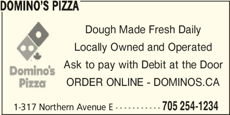 Domino's Pizza (705-254-1234) - Annonce illustrée======= - 1-317 Northern Avenue E - - - - - - - - - - - 705 254-1234 DOMINO'S PIZZA Dough Made Fresh Daily Locally Owned and Operated Ask to pay with Debit at the Door ORDER ONLINE - DOMINOS.CA