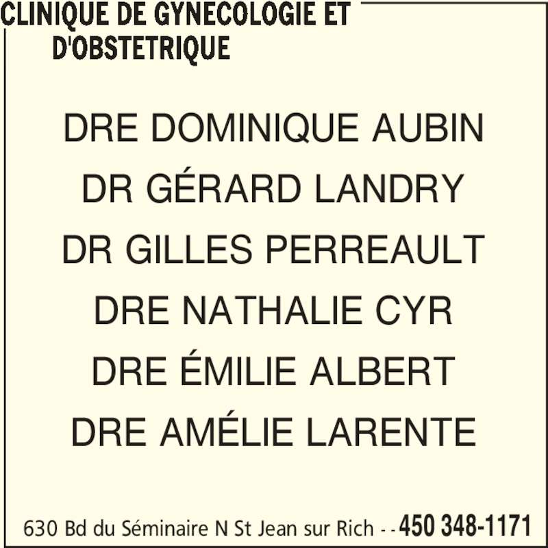 Clinique De Gynécologie Et D'Obstétrique (450-348-1171) - Annonce illustrée======= - 630 Bd du Séminaire N St Jean sur Rich - -450 348-1171 CLINIQUE DE GYNECOLOGIE ET        D'OBSTETRIQUE DRE DOMINIQUE AUBIN DR GÉRARD LANDRY DR GILLES PERREAULT DRE NATHALIE CYR DRE ÉMILIE ALBERT DRE AMÉLIE LARENTE