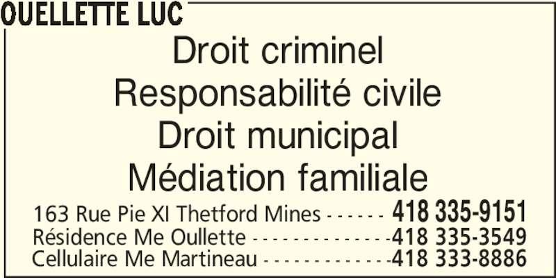Ouellette Luc (418-335-9151) - Annonce illustrée======= - OUELLETTE LUC Droit criminel Responsabilité civile Droit municipal Médiation familiale 163 Rue Pie XI Thetford Mines - - - - - - 418 335-9151 Résidence Me Oullette - - - - - - - - - - - - - -418 335-3549 Cellulaire Me Martineau - - - - - - - - - - - - -418 333-8886