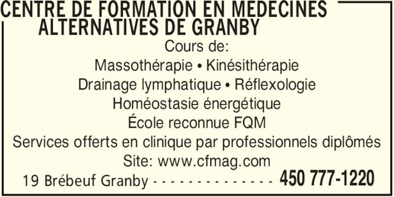 Centre de Formation en Médecines Alternatives de Granby (450-777-1220) - Annonce illustrée======= - ALTERNATIVES DE GRANBY  19 Brébeuf Granby - - - - - - - - - - - - - - 450 777-1220 CENTRE DE FORMATION EN MEDECINES  Cours de: Massothérapie π Kinésithérapie Drainage lymphatique π Réflexologie Homéostasie énergétique École reconnue FQM Services offerts en clinique par professionnels diplômés Site: www.cfmag.com