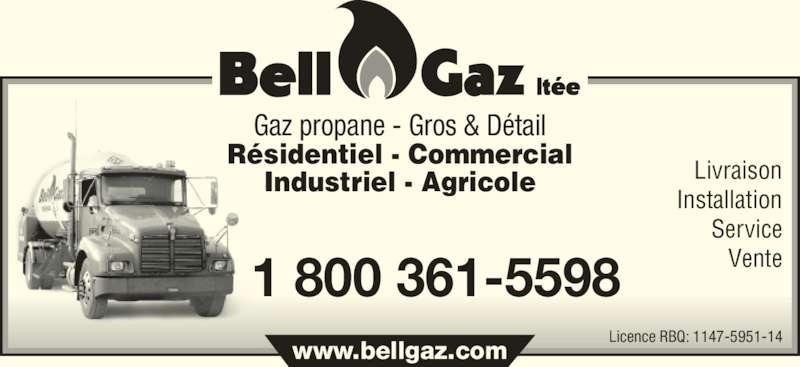 Bell-Gaz Ltée (450-889-5944) - Annonce illustrée======= - Industriel - Agricole Livraison Installation Service Vente Licence RBQ: 1147-5951-14 www.bellgaz.com 1 800 361-5598 Gaz propane - Gros & Détail Résidentiel - Commercial