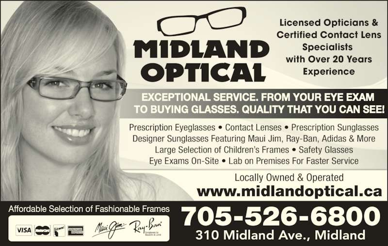 Midland Optical (705-526-6800) - Display Ad - 310 Midland Ave., Midland 705-526-6800Affordable Selection of Fashionable Frames EXCEPTIONAL SERVICE. FROM YOUR EYE EXAM  TO BUYING GLASSES. QUALITY THAT YOU CAN SEE! Licensed Opticians & Certified Contact Lens Specialists  with Over 20 Years Experience www.midlandoptical.ca Locally Owned & Operated Prescription Eyeglasses • Contact Lenses • Prescription Sunglasses Designer Sunglasses Featuring Maui Jim, Ray-Ban, Adidas & More Large Selection of Children's Frames • Safety Glasses Eye Exams On-Site • Lab on Premises For Faster Service
