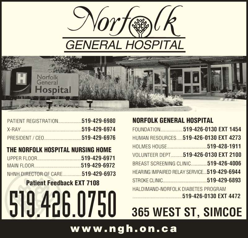 Norfolk General Hospital (519-426-0750) - Display Ad - MAIN FLOOR....................................519-429-6972 NHNH DIRECTOR OF CARE...............519-429-6973 PATIENT REGISTRATION...................519-429-6980 X-RAY................................................519-429-6974 PRESIDENT / CEO.............................519-429-6976 NORFOLK GENERAL HOSPITAL FOUNDATION..................519-426-0130 EXT 1454 HUMAN RESOURCES.....519-426-0130 EXT 4273 HOLMES HOUSE...............................519-428-1911 VOLUNTEER DEPT..........519-426-0130 EXT 2100 BREAST SCREENING CLINIC...............519-426-4006 HEARING IMPAIRED RELAY SERVICE....519-429-6944 STROKE CLINIC.........................................519-429-6893 HALDIMAND-NORFOLK DIABETES PROGRAM .......................................519-426-0130 EXT 4472 Patient Feedback EXT 7108 365 WEST ST, SIMCOE www.ngh .on .ca 519.426.0750 THE NORFOLK HOSPITAL NURSING HOME UPPER FLOOR..................................519-429-6971
