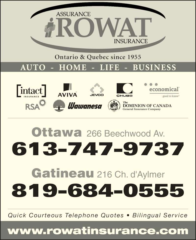 F H Rowat Insurance (613-747-9737) - Display Ad - www.rowatinsurance.com Ottawa 266 Beechwood Av. 613-747-9737 Gatineau 216 Ch. d'Aylmer 819-684-0555 Ontario & Quebec since 1955 AUTO  -  HOME  -  LIFE  -  BUSINESS Quick Courteous Te lephone Quotes •  Bi l ingual  Serv ice