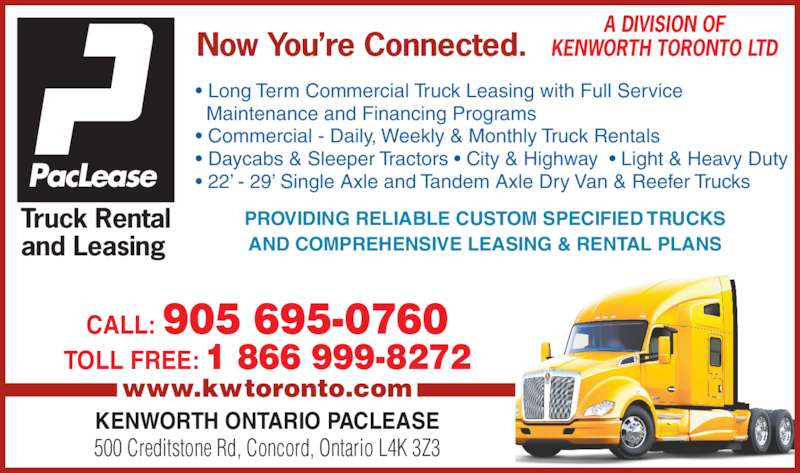 Kenworth Ontario Paclease (905-695-0760) - Display Ad - Truck Rental and Leasing  PacLease A DIVISION OF KENWORTH TORONTO LTDNow You're Connected. • Long Term Commercial Truck Leasing with Full Service   Maintenance and Financing Programs • Commercial - Daily, Weekly & Monthly Truck Rentals • Daycabs & Sleeper Tractors • City & Highway  • Light & Heavy Duty • 22' - 29' Single Axle and Tandem Axle Dry Van & Reefer Trucks CALL: 905 695-0760 TOLL FREE: 1 866 999-8272 www.kwtoronto.com KENWORTH ONTARIO PACLEASE 500 Creditstone Rd, Concord, Ontario L4K 3Z3 PROVIDING RELIABLE CUSTOM SPECIFIED TRUCKS AND COMPREHENSIVE LEASING & RENTAL PLANS