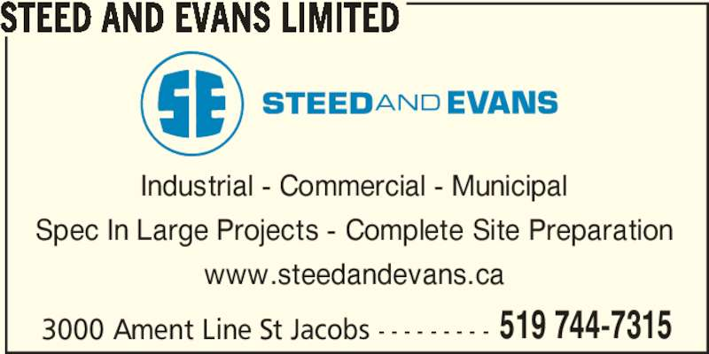 Steed and Evans Limited (519-744-7315) - Display Ad - www.steedandevans.ca 3000 Ament Line St Jacobs - - - - - - - - - 519 744-7315 STEED AND EVANS LIMITED Industrial - Commercial - Municipal Spec In Large Projects - Complete Site Preparation www.steedandevans.ca 3000 Ament Line St Jacobs - - - - - - - - - 519 744-7315 STEED AND EVANS LIMITED Industrial - Commercial - Municipal Spec In Large Projects - Complete Site Preparation