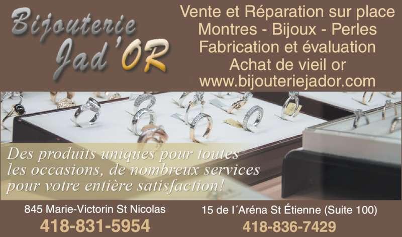 Bijouterie Jad Or (418-831-5954) - Annonce illustrée======= - Vente et Réparation sur place Montres - Bijoux - Perles Fabrication et évaluation Achat de vieil or www.bijouteriejador.com 418-836-7429 15 de I´Aréna St Étienne (Suite 100)845 Marie-Victorin St Nicolas 418-831-5954