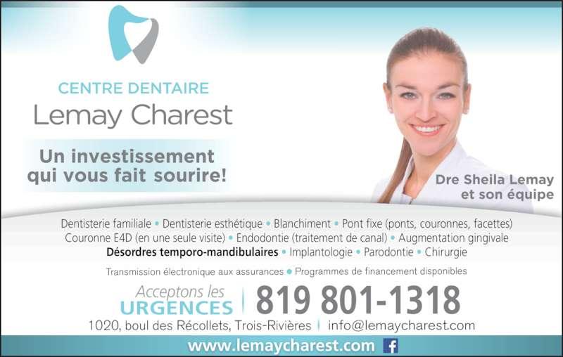 Centre Dentaire Lemay Charest (819-376-1323) - Annonce illustrée======= - Transmission électronique aux assurances    Programmes de financement disponibles Dentisterie familiale • Dentisterie esthétique • Blanchiment • Pont fixe (ponts, couronnes, facettes) Couronne E4D (en une seule visite) • Endodontie (traitement de canal) • Augmentation gingivale Désordres temporo-mandibulaires • Implantologie • Parodontie • Chirurgie www.lemaycharest.com    819 801-1318URGENCESAcceptons les
