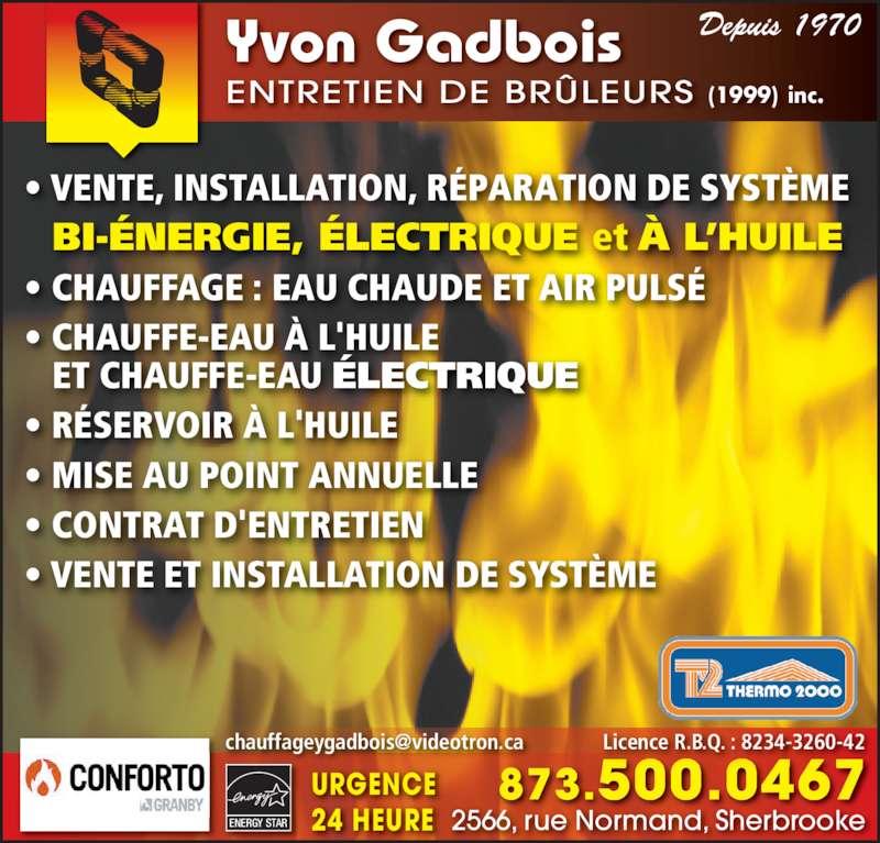 Gadbois Yvon Entretien De Brûleurs 1999 Inc (819-563-3627) - Annonce illustrée======= - Yvon Gadbois ENTRETIEN DE BRÛLEURS (1999)  inc. Depuis 1970 ENERGY STAR 873.500.0467 2566, rue Normand, Sherbrooke URGENCE 24 HEURE • VENTE, INSTALLATION, RÉPARATION DE SYSTÈME   BI-ÉNERGIE, ÉLECTRIQUE et À L'HUILE • CHAUFFAGE : EAU CHAUDE ET AIR PULSÉ • CHAUFFE-EAU À L'HUILE     ET CHAUFFE-EAU ÉLECTRIQUE • RÉSERVOIR À L'HUILE  • MISE AU POINT ANNUELLE • CONTRAT D'ENTRETIEN • VENTE ET INSTALLATION DE SYSTÈME
