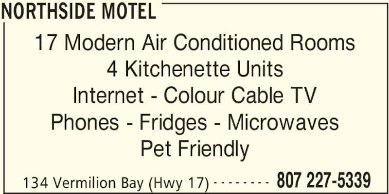 Northside Motel (807-227-5339) - Display Ad - NORTHSIDE MOTEL 134 Vermilion Bay (Hwy 17) 807 227-5339- - - - - - - - 17 Modern Air Conditioned Rooms 4 Kitchenette Units Internet - Colour Cable TV Phones - Fridges - Microwaves Pet Friendly