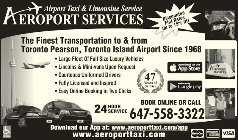 Aeroport Taxi & Limousine Service (416-255-2211) - Annonce illustrée======= - 24HOURSERVICE BOOK ONLINE OR CALL 647-558-3322 • Large Fleet Of Full Size Luxury Vehicles • Lincolns & Mini-vans Upon Request • Courteous Uniformed Drivers • Fully Licensed and Insured • Easy Online Booking in Two Clicks ACCESSIBLE VANS AVAILABLE www.aeroporttaxi.com Download our App at: www.aeroporttaxi.com/app Disco unted Flat R ates Up to  15%  Off The Finest Transportation to & from Toronto Pearson, Toronto Island Airport Since 1968
