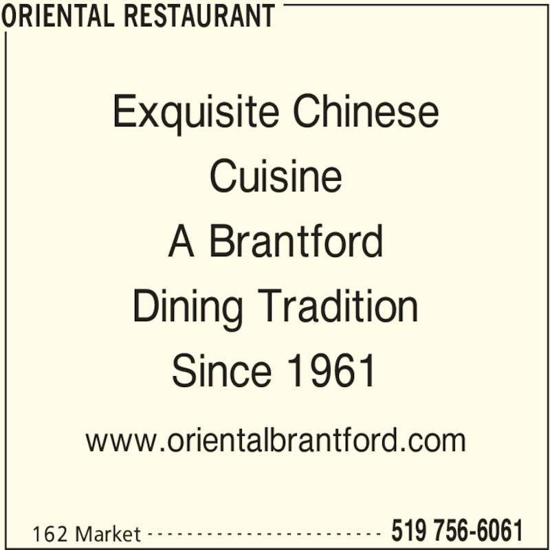 Oriental Restaurant (519-756-6061) - Display Ad - ORIENTAL RESTAURANT 162 Market 519 756-6061- - - - - - - - - - - - - - - - - - - - - - - - Exquisite Chinese Cuisine A Brantford Dining Tradition Since 1961 www.orientalbrantford.com