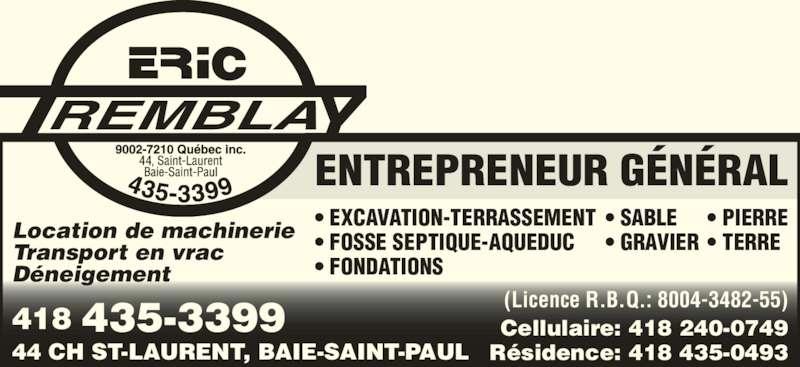 Tremblay Eric (9002-7210 Québec Inc) (418-435-3399) - Annonce illustrée======= - ENTREPRENEUR GÉNÉRAL 418 435-3399 44 CH ST-LAURENT, BAIE-SAINT-PAUL (Licence R.B.Q.: 8004-3482-55) Cellulaire: 418 240-0749 Résidence: 418 435-0493 • EXCAVATION-TERRASSEMENT • FOSSE SEPTIQUE-AQUEDUC • FONDATIONS Location de machinerie Transport en vrac Déneigement • SABLE • GRAVIER • PIERRE • TERRE