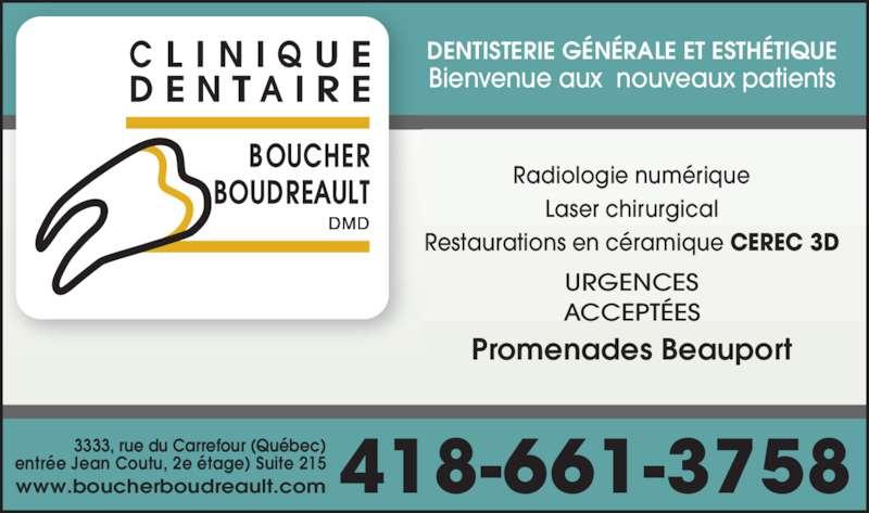 Clinique Dentaire Boucher Boudreault (418-661-3758) - Annonce illustrée======= - 3333, rue du Carrefour (Québec) entrée Jean Coutu, 2e étage) Suite 215 www.boucherboudreault.com 418-661-3758 DENTISTERIE GÉNÉRALE ET ESTHÉTIQUE Bienvenue aux  nouveaux patients ACCEPTÉES Radiologie numérique Laser chirurgical Restaurations en céramique CEREC 3D Promenades Beauport URGENCES