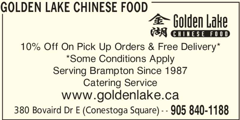 Golden Lake Chinese Food (905-840-1188) - Display Ad - GOLDEN LAKE CHINESE FOOD 905 840-1188 10% Off On Pick Up Orders & Free Delivery* *Some Conditions Apply Serving Brampton Since 1987 Catering Service www.goldenlake.ca 380 Bovaird Dr E (Conestoga Square) - -