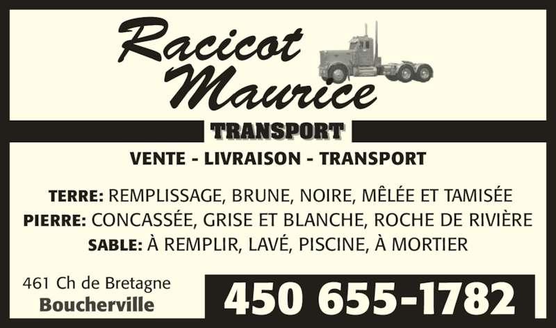 Racicot Maurice Transport (450-655-1782) - Annonce illustrée======= - 450 655-1782 VENTE - LIVRAISON - TRANSPORT 461 Ch de Bretagne Boucherville TERRE: REMPLISSAGE, BRUNE, NOIRE, MÊLÉE ET TAMISÉE PIERRE: CONCASSÉE, GRISE ET BLANCHE, ROCHE DE RIVIÈRE SABLE: À REMPLIR, LAVÉ, PISCINE, À MORTIER