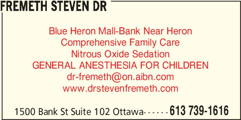 Dr Steven Fremeth (613-739-1616) - Display Ad - 1500 Bank St Suite 102 Ottawa- - - - - - 613 739-1616 FREMETH STEVEN DR Blue Heron Mall-Bank Near Heron Comprehensive Family Care Nitrous Oxide Sedation GENERAL ANESTHESIA FOR CHILDREN www.drstevenfremeth.com