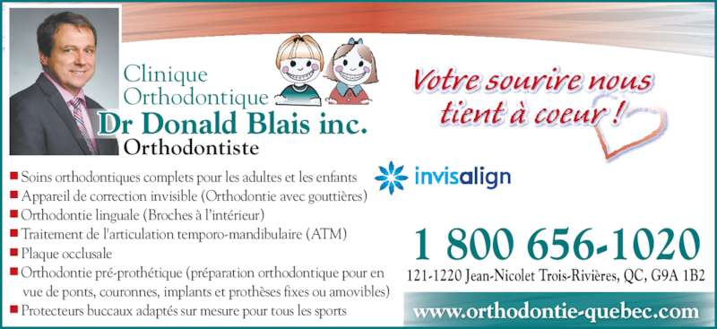 Blais Donald Dr (1-844-225-6279) - Annonce illustrée======= - Votre sourire nous tient à coeur ! Orthodontiste Clinique Orthodontique Dr Donald Blais inc. 1 800 656-1020 121-1220 Jean-Nicolet Trois-Rivières, QC, G9A 1B2 www.orthodontie-quebec.com • Soins orthodontiques complets pour les adultes et les enfants • Appareil de correction invisible (Orthodontie avec gouttières) • Orthodontie linguale (Broches à l'intérieur) • Traitement de l'articulation temporo-mandibulaire (ATM) • Plaque occlusale • Orthodontie pré-prothétique (préparation orthodontique pour en     vue de ponts, couronnes, implants et prothèses fixes ou amovibles) • Protecteurs buccaux adaptés sur mesure pour tous les sports