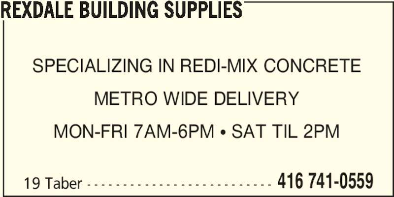 Rexdale Building Supplies (416-741-0559) - Display Ad - 19 Taber - - - - - - - - - - - - - - - - - - - - - - - - - - 416 741-0559 REXDALE BUILDING SUPPLIES SPECIALIZING IN REDI-MIX CONCRETE METRO WIDE DELIVERY MON-FRI 7AM-6PM • SAT TIL 2PM