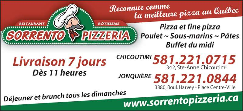 Sorrento Pizzeria (418-543-3198) - Annonce illustrée======= - Buffet du midi 342, Ste-Anne Chicoutimi CHICOUTIMI JONQUIÈRE www.sorrentopizzeria. ca Reconnue comme            la meilleure pizza a u Québec 581.221.0715 Déjeuner et brunch tous  les dimanches 3880, Boul. Harvey • Place Centre-Ville 581.221.0844 Livraison 7 jours Pizza et fine pizza RÔTISSERIERESTAURANT Poulet ~ Sous-marins ~ Pâtes Dès 11 heures