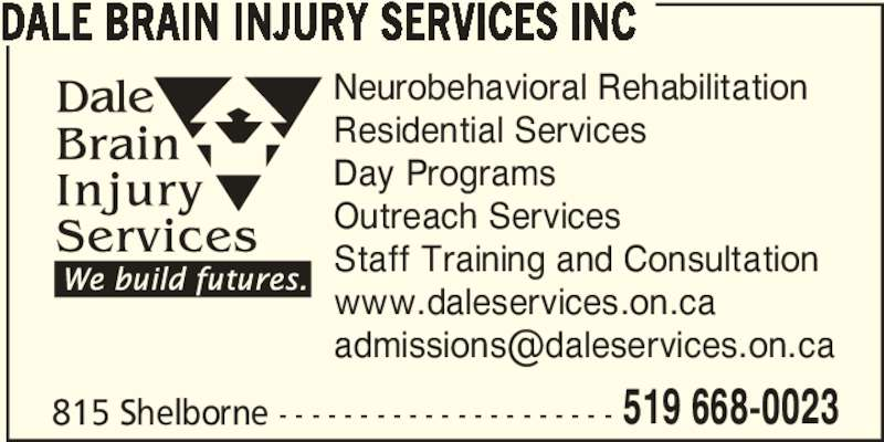 Dale Brain Injury Services Inc (519-668-0023) - Display Ad - DALE BRAIN INJURY SERVICES INC Neurobehavioral Rehabilitation Residential Services Day Programs Outreach Services Staff Training and Consultation www.daleservices.on.ca 815 Shelborne - - - - - - - - - - - - - - - - - - - - - 519 668-0023
