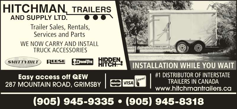 Hitchman Trailers & Supply Ltd (905-945-9335) - Display Ad - 287 MOUNTAIN ROAD, GRIMSBY Easy access off QEW Trailer Sales, Rentals, (905) 945-9335 • (905) 945-8318 AND SUPPLY LTD. HITCHMAN TRAILERS Services and Parts  WE NOW CARRY AND INSTALL  TRUCK ACCESSORIES INSTALLATION WHILE YOU WAIT www.hitchmantrailers.ca #1 DISTRIBUTOR OF INTERSTATE  TRAILERS IN CANADA