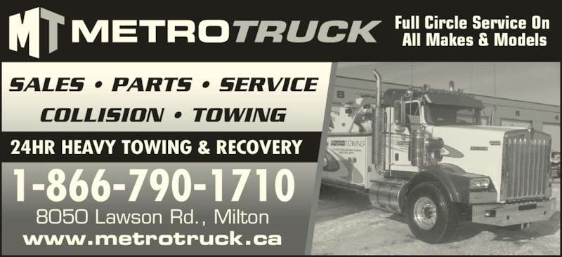 Metro Freightliner Milton (905-561-6110) - Display Ad - Full Circle Service On  SALES • PARTS • SERVICE All Makes & Models 24HR HEAVY TOWING & RECOVERY COLLISION • TOWING 1-866-790-1710 www.metrotruck.ca 8050 Lawson Rd., Milton