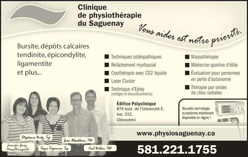 Clinique De Physiothérapie Du Saguenay (418-549-7825) - Annonce illustrée======= - ligamentite  et plus... www.physiosaguenay.ca Édifice Polyclinique 874 boul. de l'Université E, bur. 212,  Chicoutimi Clinique de physiothérapie du Saguenay 581.221.1755 Techniques ostéopathiques Relâchement myofascial Cryothérapie avec CO2 liquide Laser Cluster Technique d'Epley (vertiges et étourdissements) Massothérapie Médecine sportive d'élite Évaluation pour personnes en perte d'autonomie Thérapie par ondes  de choc radiales Nouvelle technologie européenne maintenant disponible en région !  Bursite, dépôts calcaires tendinite, épicondylite,