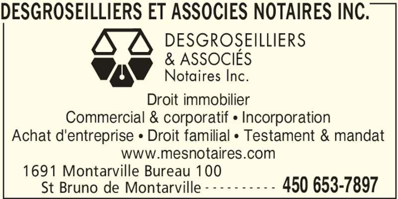 Desgroseilliers et Associés Notaires Inc. (450-653-7897) - Annonce illustrée======= - DESGROSEILLIERS ET ASSOCIES NOTAIRES INC.  1691 Montarville Bureau 100  450 653-7897St Bruno de Montarville - - - - - - - - - - Droit immobilier Commercial & corporatif π Incorporation Achat d'entreprise π Droit familial π Testament & mandat www.mesnotaires.com