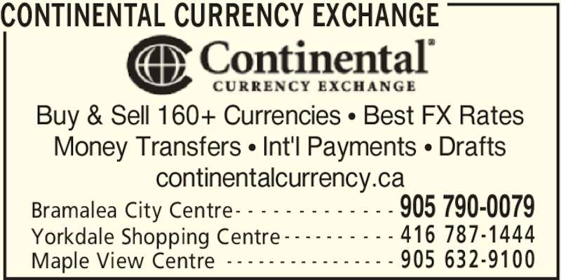 Continental Currency Exchange (905-790-0079) - Display Ad - CONTINENTAL CURRENCY EXCHANGE 905 790-0079Bramalea City Centre- - - - - - - - - - - - - 416 787-1444Yorkdale Shopping Centre - - - - - - - - - - 905 632-9100Maple View Centre - - - - - - - - - - - - - - - - Buy & Sell 160+ Currencies π Best FX Rates Money Transfers π Int'l Payments π Drafts continentalcurrency.ca CONTINENTAL CURRENCY EXCHANGE 905 790-0079Bramalea City Centre- - - - - - - - - - - - - 416 787-1444Yorkdale Shopping Centre - - - - - - - - - - 905 632-9100Maple View Centre - - - - - - - - - - - - - - - - Buy & Sell 160+ Currencies π Best FX Rates Money Transfers π Int'l Payments π Drafts continentalcurrency.ca