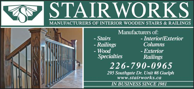 The Stairworks Ltd (519-823-1921) - Display Ad - 295 Southgate Dr. Unit #8 Guelph www.stairworks.ca Manufacturers of: - Stairs - Railings - Wood     Specialties - Interior/Exterior   Columns - Exterior   Railings IN BUSINESS SINCE 1981 226-790-0965