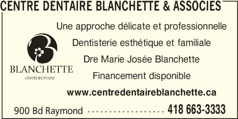 Centre Dentaire Blanchette & Associés (418-663-3333) - Annonce illustrée======= - CENTRE DENTAIRE BLANCHETTE & ASSOCIES Une approche délicate et professionnelle Dentisterie esthétique et familiale Dre Marie Josée Blanchette Financement disponible www.centredentaireblanchette.ca 900 Bd Raymond - - - - - - - - - - - - - - - - - - 418 663-3333
