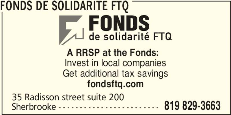 Fonds de solidarité FTQ (514-383-3663) - Display Ad - Invest in local companies Get additional tax savings fondsftq.com A RRSP at the Fonds: 35 Radisson street suite 200 Sherbrooke - - - - - - - - - - - - - - - - - - - - - - - - 819 829-3663 FONDS DE SOLIDARITE FTQ