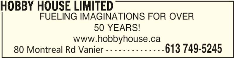 Hobby House Limited (613-749-5245) - Display Ad - HOBBY HOUSE LIMITED 80 Montreal Rd Vanier - - - - - - - - - - - - - -613 749-5245 FUELING IMAGINATIONS FOR OVER 50 YEARS! www.hobbyhouse.ca