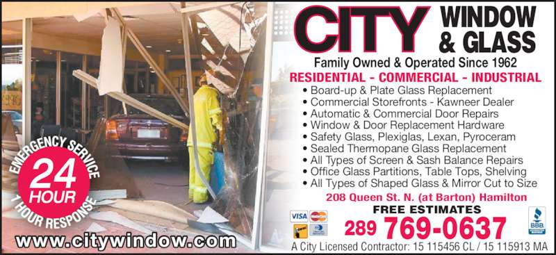 City Window & Glass (905-525-7470) - Display Ad - RESIDENTIAL - COMMERCIAL - INDUSTRIAL www.citywindow.com 289 769-0637A City Licensed Contractor: 15 115456 CL / 15 115913 MA Family Owned & Operated Since 1962 208 Queen St. N. (at Barton) Hamilton FREE ESTIMATES • Board-up & Plate Glass Replacement • Commercial Storefronts - Kawneer Dealer • Automatic & Commercial Door Repairs • Window & Door Replacement Hardware • Safety Glass, Plexiglas, Lexan, Pyroceram • Sealed Thermopane Glass Replacement • All Types of Screen & Sash Balance Repairs • Office Glass Partitions, Table Tops, Shelving • All Types of Shaped Glass & Mirror Cut to Size