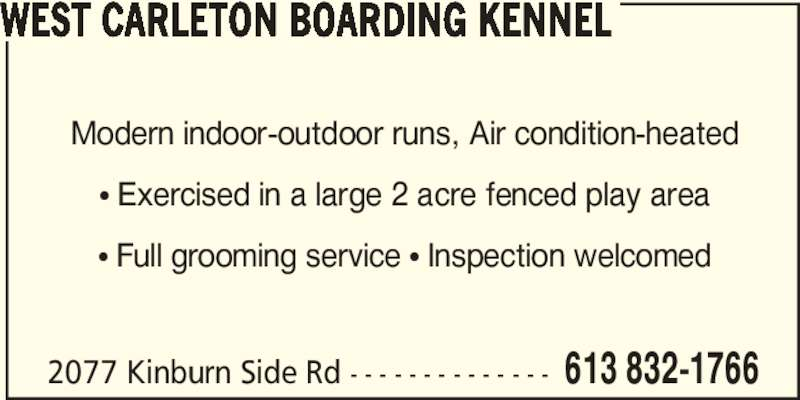 West Carleton Boarding Kennel (613-832-1766) - Display Ad - Modern indoor-outdoor runs, Air condition-heated π Exercised in a large 2 acre fenced play area π Full grooming service π Inspection welcomed 2077 Kinburn Side Rd - - - - - - - - - - - - - - 613 832-1766 WEST CARLETON BOARDING KENNEL