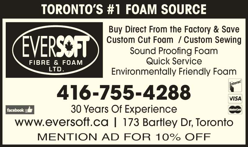 Eversoft Fibre & Foam Ltd (416-755-4288) - Display Ad - 30 Years Of Experience 416-755-4288 www.eversoft.ca | 173 Bartley Dr, Toronto MENTION AD FOR 10% OFF EVER F I B R E  &  F O A M LT D . Sound Proofing Foam Quick Service Environmentally Friendly Foam Buy Direct From the Factory & Save Custom Cut Foam  / Custom Sewing TORONTO'S #1 FOAM SOURCE