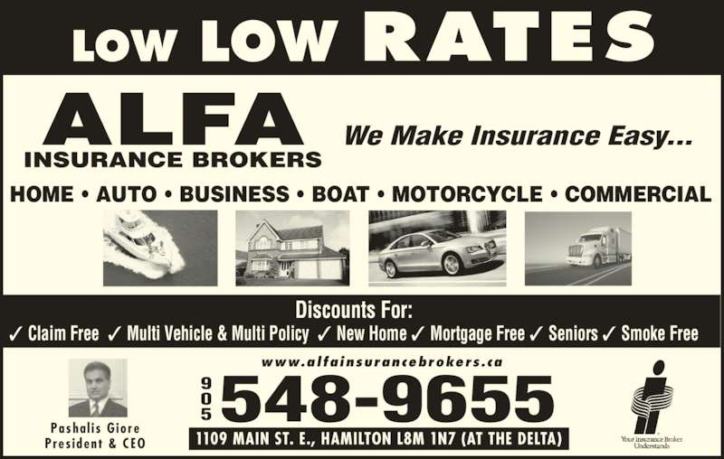 Alfa Insurance Brokers (905-548-9655) - Display Ad - ✓ Claim Free  ✓ Multi Vehicle & Multi Policy  ✓ New Home ✓ Mortgage Free ✓ Seniors ✓ Smoke Free 5548-9655 www.alfainsurancebrokers.ca We Make Insurance Easy... Pasha l i s  G iore Pres ident  & CEO 1109 MAIN ST. E., HAMILTON L8M 1N7 (AT THE DELTA) HOME • AUTO • BUSINESS • BOAT • MOTORCYCLE • COMMERCIAL Discounts For: