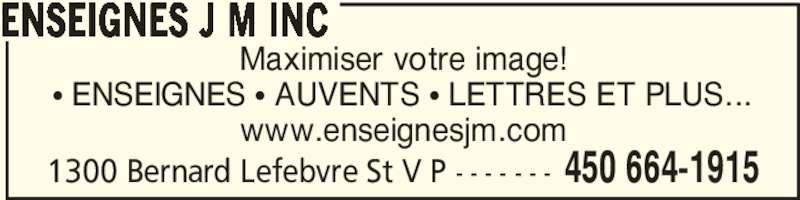 Enseignes J M Inc (450-664-1915) - Annonce illustrée======= - Maximiser votre image! • ENSEIGNES • AUVENTS • LETTRES ET PLUS... www.enseignesjm.com ENSEIGNES J M INC 1300 Bernard Lefebvre St V P - - - - - - - 450 664-1915