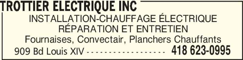 Trottier Electrique Inc (418-623-0995) - Annonce illustrée======= - 909 Bd Louis XIV - - - - - - - - - - - - - - - - - - 418 623-0995 INSTALLATION-CHAUFFAGE ÉLECTRIQUE RÉPARATION ET ENTRETIEN Fournaises, Convectair, Planchers Chauffants TROTTIER ELECTRIQUE INC 909 Bd Louis XIV - - - - - - - - - - - - - - - - - - 418 623-0995 INSTALLATION-CHAUFFAGE ÉLECTRIQUE RÉPARATION ET ENTRETIEN Fournaises, Convectair, Planchers Chauffants TROTTIER ELECTRIQUE INC