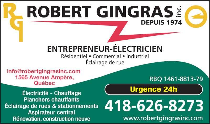 Robert Gingras Électricien inc. (418-626-8273) - Annonce illustrée======= - Résidentiel • Commercial • Industriel Éclairage de rue Électricité - Chauffage Planchers chauffants Éclairage de rues & stationnements Aspirateur central Rénovation, construction neuve Urgence 24h www.robertgingrasinc.com 418-626-8273 1565 Avenue Ampère, Québec ENTREPRENEUR-ÉLECTRICIEN ROBERT GINGRAS inc. DEPUIS 1974 RBQ 1461-8813-79
