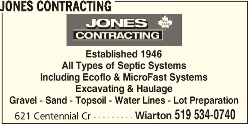 Jones Contracting (519-534-0740) - Display Ad - Established 1946 All Types of Septic Systems Including Ecoflo & MicroFast Systems Excavating & Haulage Gravel - Sand - Topsoil - Water Lines - Lot Preparation 621 Centennial Cr - - - - - - - - - Wiarton 519 534-0740 JONES CONTRACTING Established 1946 All Types of Septic Systems Including Ecoflo & MicroFast Systems Excavating & Haulage Gravel - Sand - Topsoil - Water Lines - Lot Preparation 621 Centennial Cr - - - - - - - - - Wiarton 519 534-0740 JONES CONTRACTING