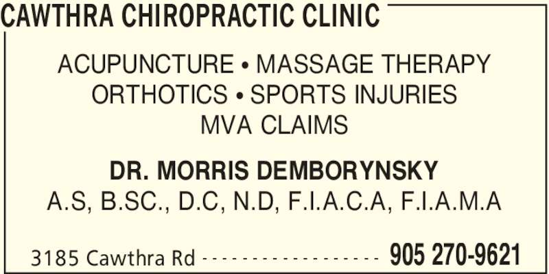 Cawthra Chiropractic Clinic (905-270-9621) - Display Ad - CAWTHRA CHIROPRACTIC CLINIC 3185 Cawthra Rd 905 270-9621- - - - - - - - - - - - - - - - - - ACUPUNCTURE • MASSAGE THERAPY ORTHOTICS • SPORTS INJURIES MVA CLAIMS DR. MORRIS DEMBORYNSKY A.S, B.SC., D.C, N.D, F.I.A.C.A, F.I.A.M.A