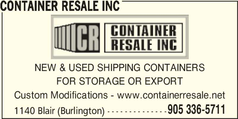 Container Resale Inc (905-336-5711) - Display Ad - CONTAINER RESALE INC 1140 Blair (Burlington) - - - - - - - - - - - - - - NEW & USED SHIPPING CONTAINERS FOR STORAGE OR EXPORT Custom Modifications - www.containerresale.net 905 336-5711