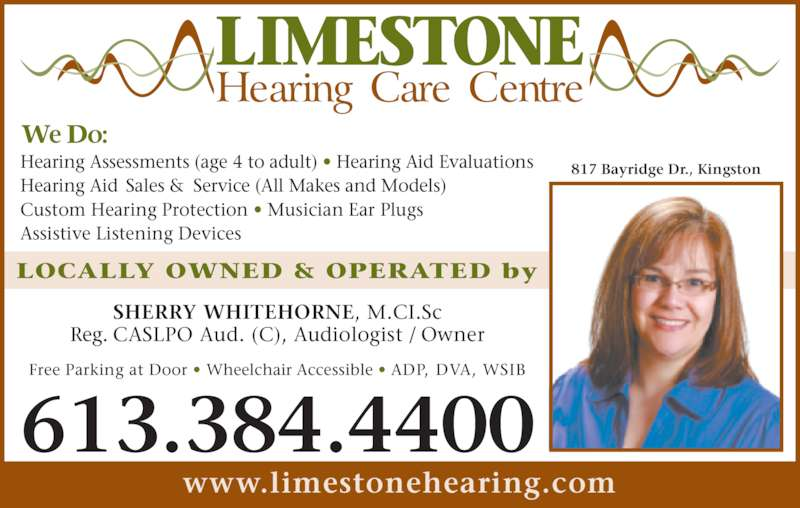 Limestone Hearing Care Centre (613-384-4400) - Display Ad - LOCALLY OWNED & OPERATED by SHERRY WHITEHORNE, M.CI.Sc Reg. CASLPO Aud. (C), Audiologist / Owner Hearing Assessments (age 4 to adult) • Hearing Aid Evaluations Hearing Aid Sales & Service (All Makes and Models) Custom Hearing Protection • Musician Ear Plugs Assistive Listening Devices Free Parking at Door • Wheelchair Accessible • ADP, DVA, WSIB www.limestonehearing.com 613.384.4400 817 Bayridge Dr., Kingston