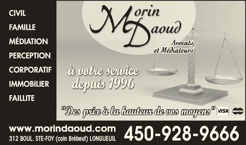 """Morin Daoud Avocats Et Médiateurs (450-928-9666) - Annonce illustrée======= - CIVIL FAMILLE MÉDIATION PERCEPTION CORPORATIF IMMOBILIER """"Des prix à la hauteur de vos moyens"""" 312 BOUL. STE-FOY (coin Brébeuf) LONGUEUIL www.morindaoud.com 450-928-9666 FAILLITE à votre service depuis 1996"""