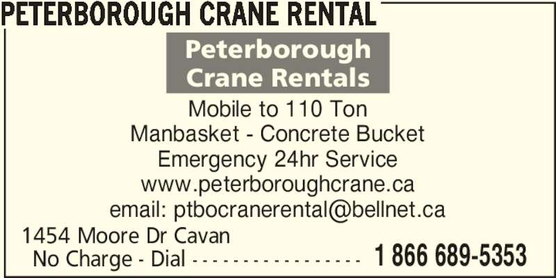 Peterborough Crane Rental (705-741-5353) - Display Ad - No Charge - Dial - - - - - - - - - - - - - - - - - 1454 Moore Dr Cavan  1 866 689-5353 PETERBOROUGH CRANE RENTAL Mobile to 110 Ton Manbasket - Concrete Bucket Emergency 24hr Service www.peterboroughcrane.ca Peterborough Crane Rentals