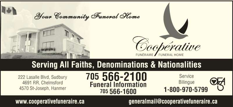 Co-Operative Funeral Homes & Chapel (705-566-2100) - Display Ad - Funeral Information 705 566-1600 FUNÉRAIRE FUNERAL HOME Your Community Funeral Home Serving All Faiths, Denominations & Nationalities Service Bilingue 222 Lasalle Blvd, Sudbury 4691 RR, Chelmsford 4570 St-Joseph, Hanmer 1-800-970-5799 705 566-2100