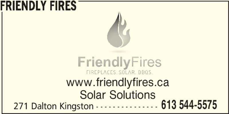 Friendly Fires (613-544-5575) - Display Ad - 613 544-5575 FRIENDLY FIRES www.friendlyfires.ca Solar Solutions 271 Dalton Kingston - - - - - - - - - - - - - - -